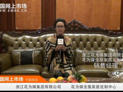 中国网上市场报道: 浙江花为媒集团 花为媒全屋家居定制中心